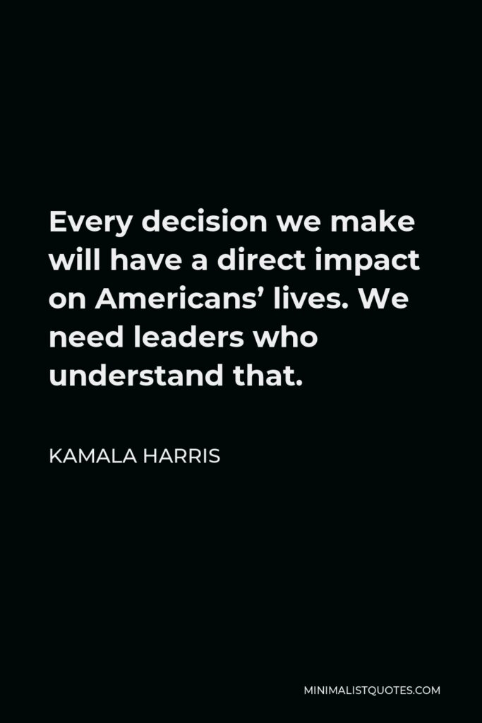 Kamala Harris Quote - Every decision we make will have a direct impact on Americans' lives. We need leaders who understand that.