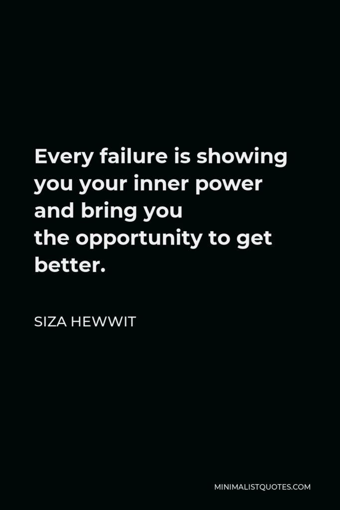 Siza Hewwit Quote - Every failure is showing you your inner power and bring you theopportunity to get better.