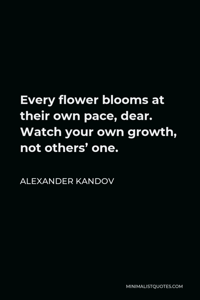 Alexander Kandov Quote - Every flower blooms at their own pace, dear. Watch your own growth, not others' one.
