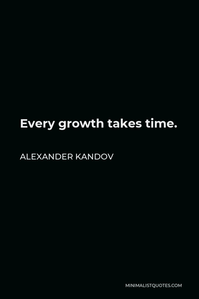 Alexander Kandov Quote - Every growth takes time.