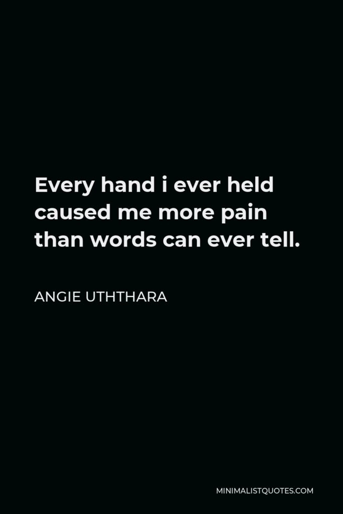 Angie Uththara Quote - Every hand i ever held caused me more pain than words can ever tell.