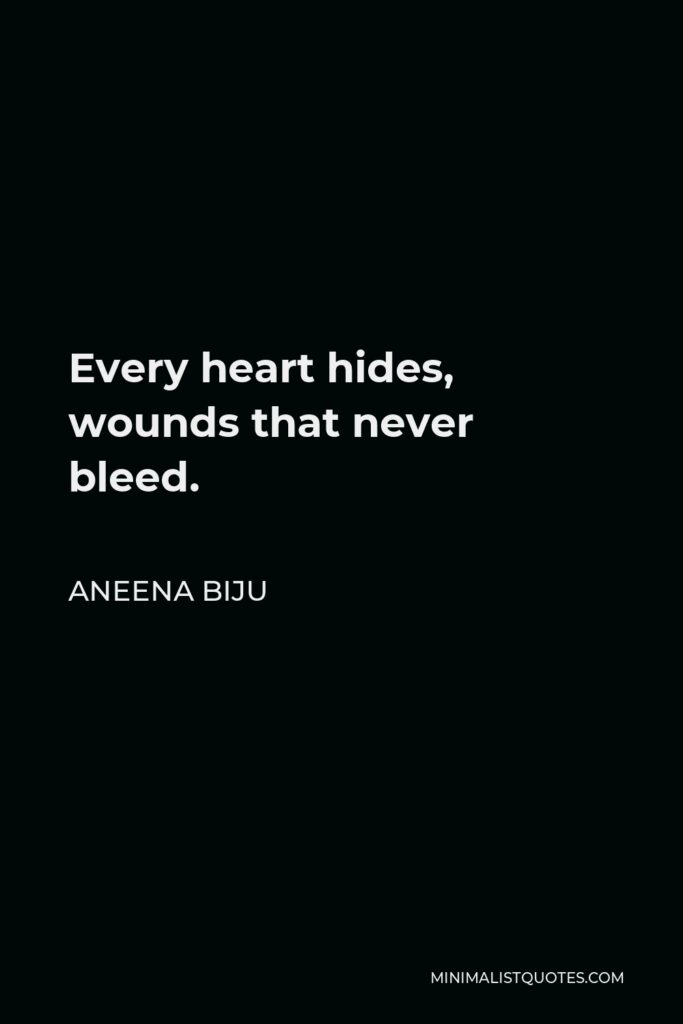Aneena Biju Quote - Every heart hides, wounds that never bleed.