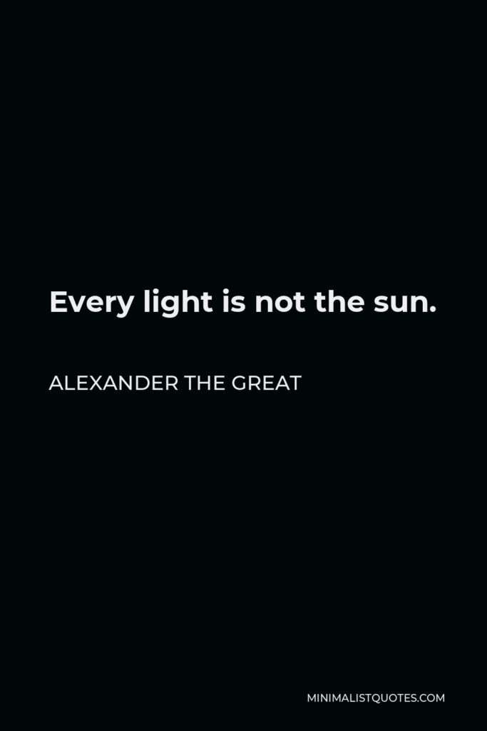 Alexander The Great Quote - Every light is not the sun.
