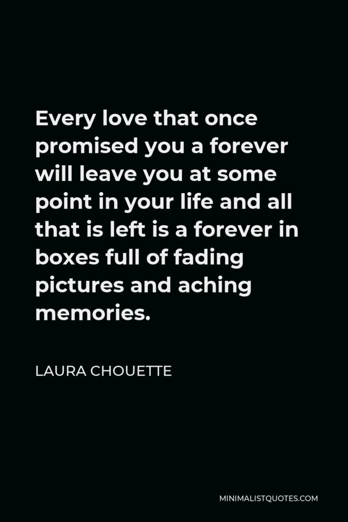 Laura Chouette Quote - Every love that once promised you a forever will leave you at some point in your life and all that is left is a forever in boxes full of fading pictures and aching memories.