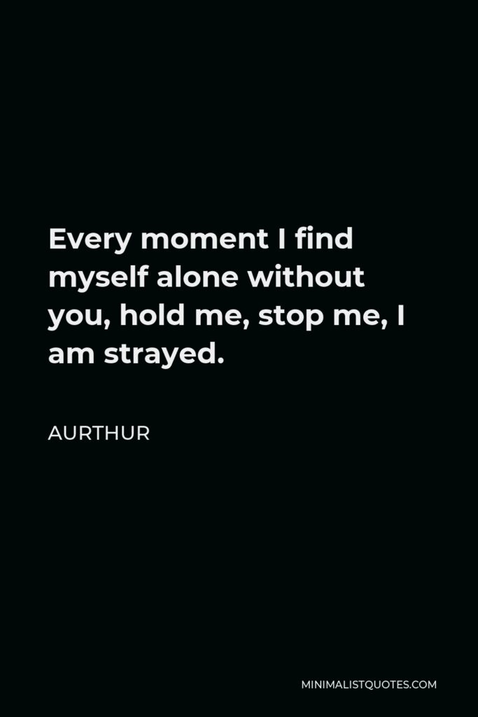 Aurthur Quote - Every moment I find myself alone without you, hold me, stop me, I am strayed.