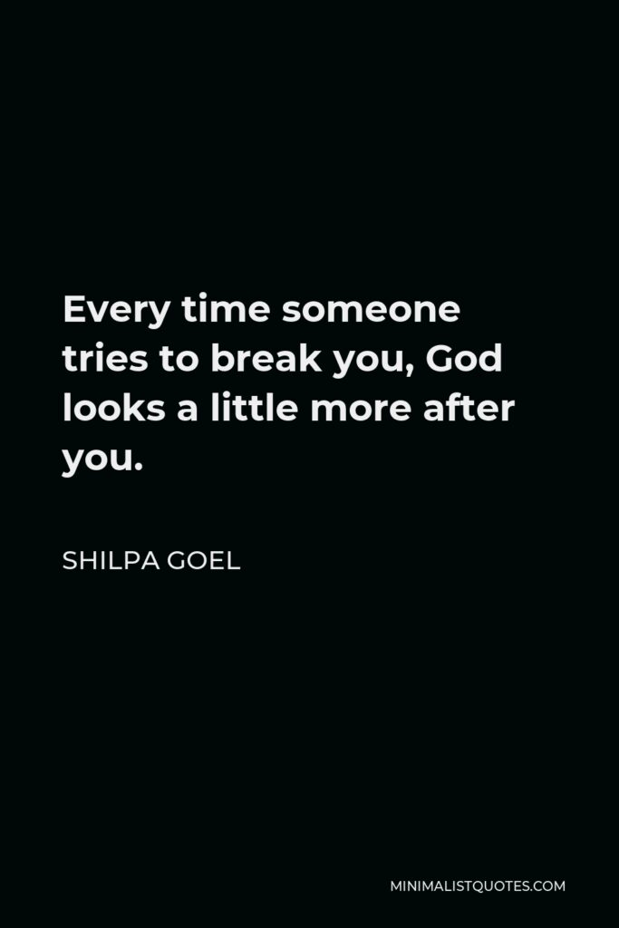 Shilpa Goel Quote - Every time someone tries to break you, God looks a little more after you.