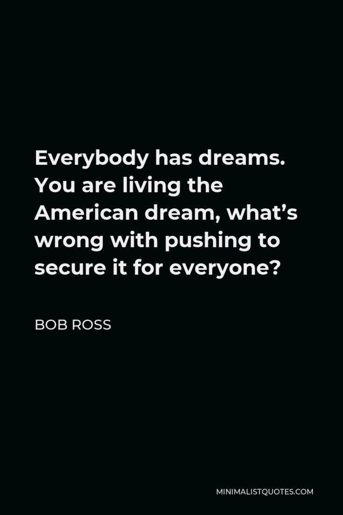 Bob Ross Quote - Everybody has dreams. You are living the American dream, what's wrong with pushing to secure it for everyone?