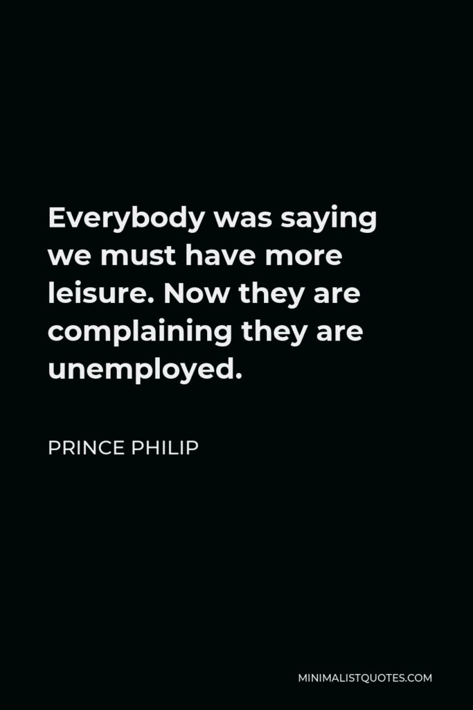 Prince Philip Quote - Everybody was saying we must have more leisure. Now they are complaining they are unemployed.