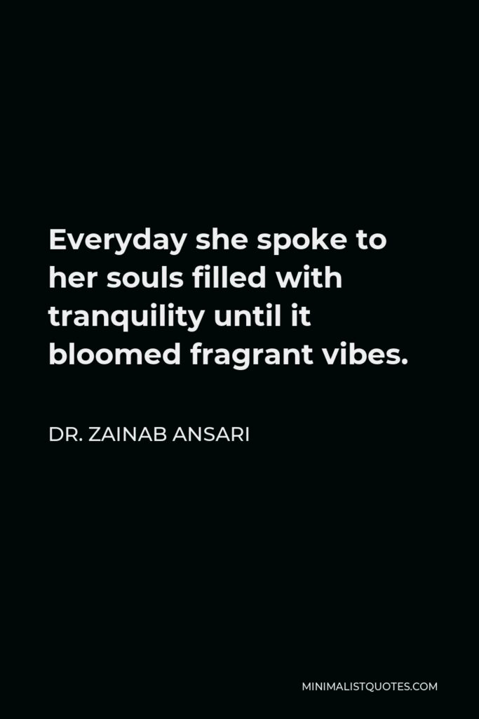 Dr. Zainab Ansari Quote - Everyday she spoke to her souls filled with tranquility until it bloomed fragrant vibes.