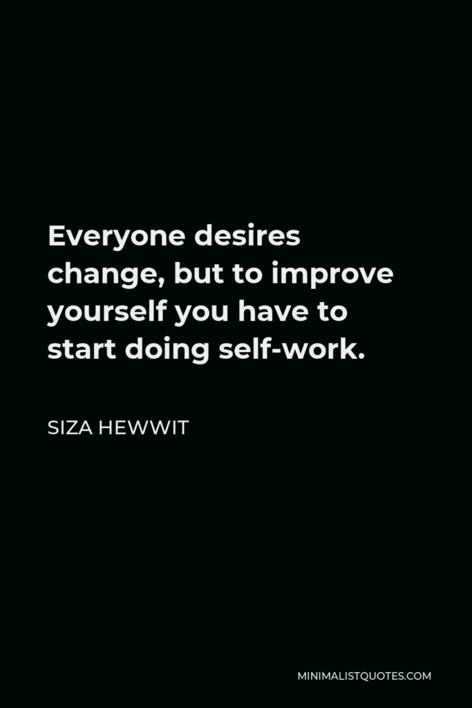 Siza Hewwit Quote - Everyone desires change, but to improve yourself you have to start doing self-work.