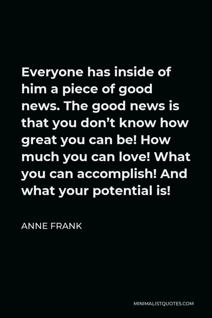 Anne Frank Quote - Everyone has inside of him a piece of good news. The good news is that you don't know how great you can be! How much you can love! What you can accomplish! And what your potential is!