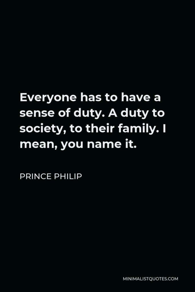 Prince Philip Quote - Everyone has to have a sense of duty. A duty to society, to their family. I mean, you name it.