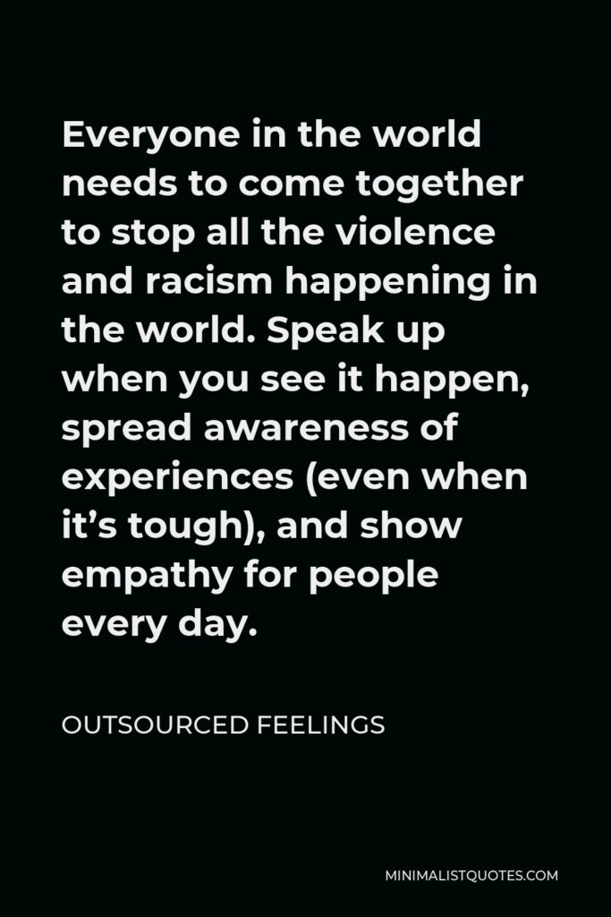 Outsourced Feelings Quote - Everyone in the world needs to come together to stop all the violence and racism happening in the world. Speak up when you see it happen, spread awareness of experiences (even when it's tough), and show empathy for people every day.