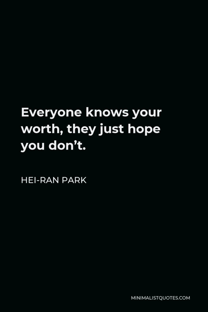 Hei-Ran Park Quote - Everyone knows your worth, they just hope you don't.