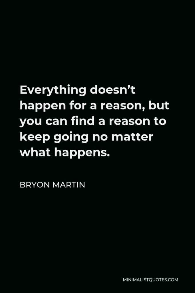Bryon Martin Quote - Everything doesn't happen for a reason, but you can find a reason to keep going no matter what happens.