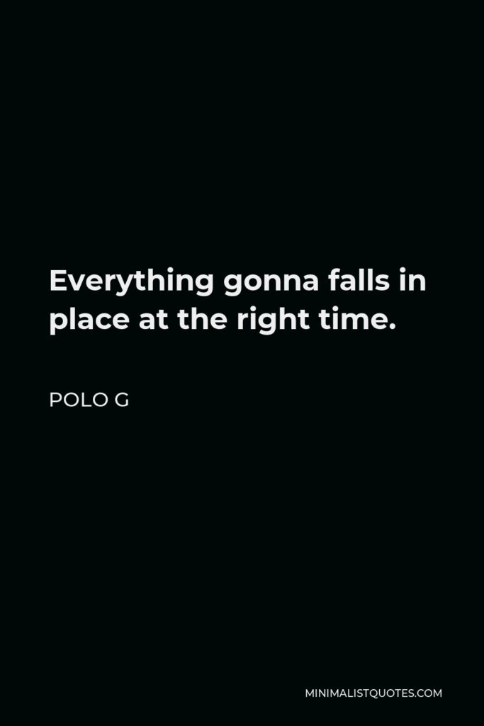 Polo G Quote - Everything gonna falls in place at the right time.