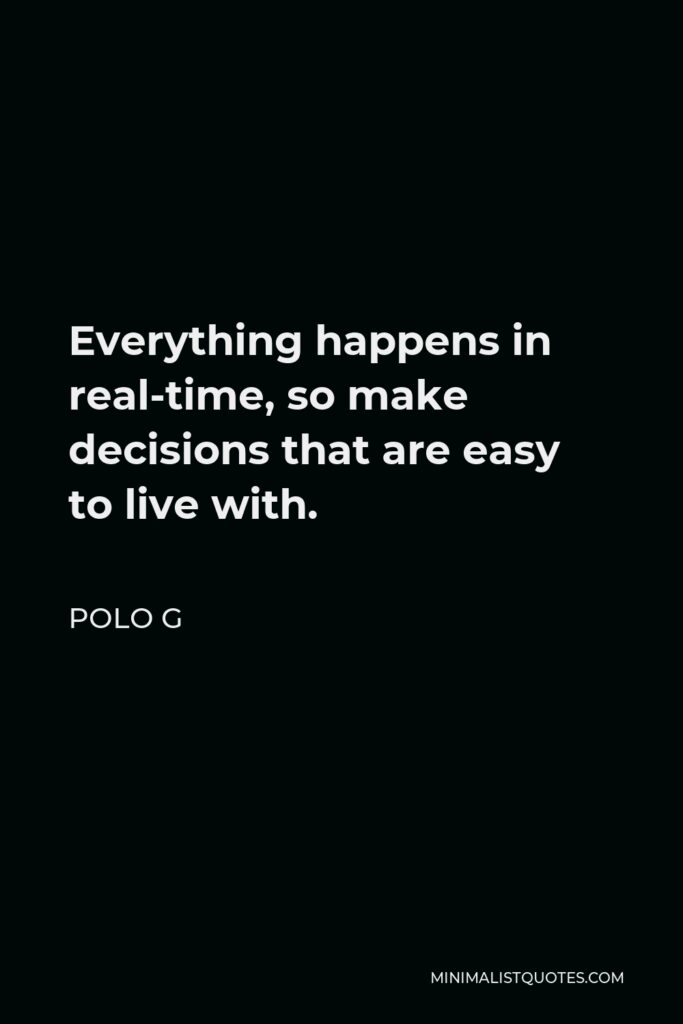 Polo G Quote - Everything happens in real-time, so make decisions that are easy to live with.