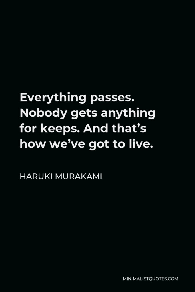 Haruki Murakami Quote - Everything passes. Nobody gets anything for keeps. And that's how we've got to live.