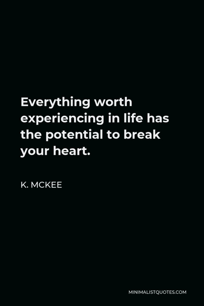 K. Mckee Quote - Everything worth experiencing in life has the potential to break your heart.