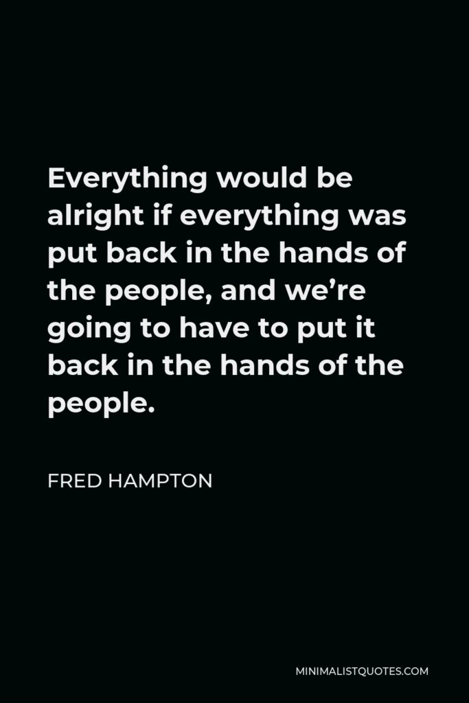 Fred Hampton Quote - Everything would be alright if everything was put back in the hands of the people, and we're going to have to put it back in the hands of the people.