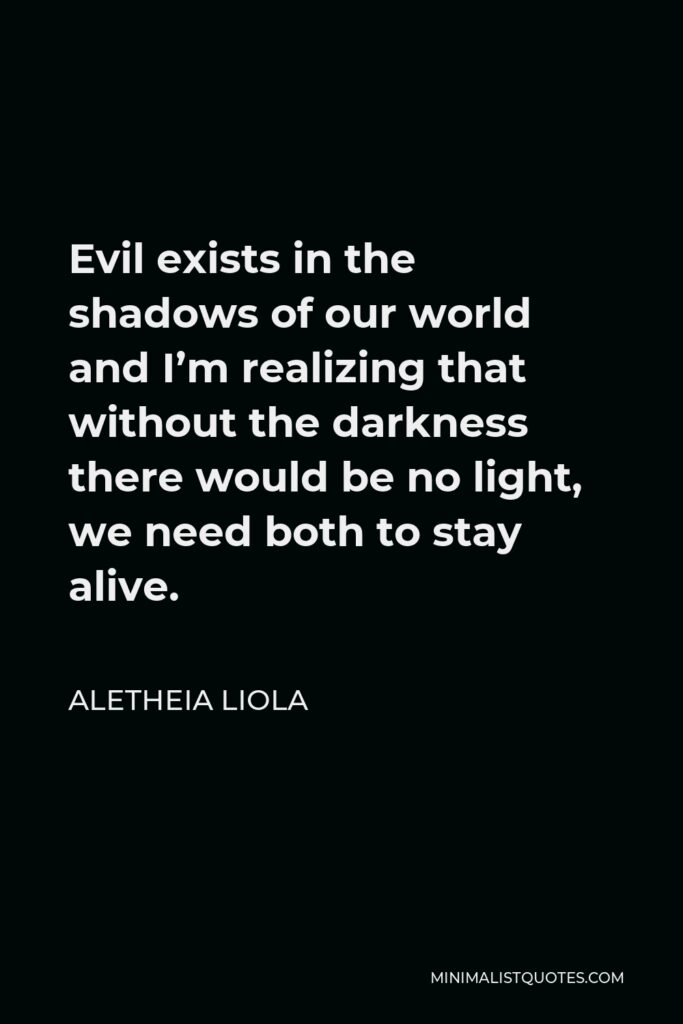 Aletheia Liola Quote - Evil exists in the shadows of our world and I'm realizing that without the darkness there would be no light, we need both to stay alive.