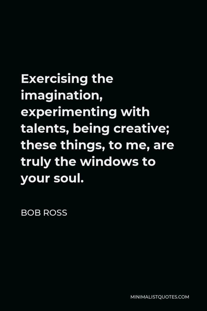 Bob Ross Quote - Exercising the imagination, experimenting with talents, being creative; these things, to me, are truly the windows to your soul.