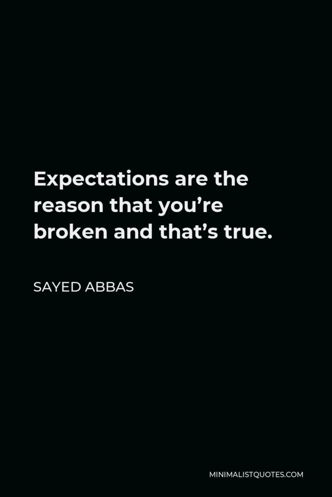 Sayed Abbas Quote - Expectations are the reason that you're broken and that's true.