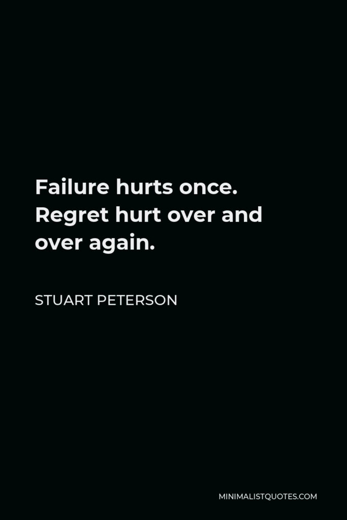 Stuart Peterson Quote - Failure hurts once. Regret hurt over and over again.