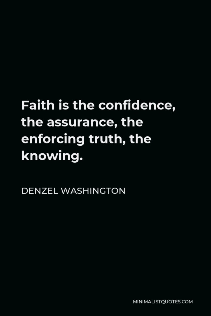 Denzel Washington Quote - Faith is the confidence, the assurance, the enforcing truth, the knowing.