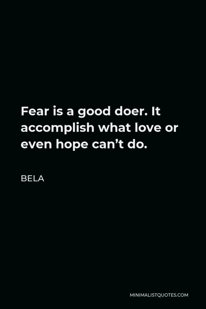 Bela Quote - Fear is a good doer. It accomplish what love or even hope can't do.