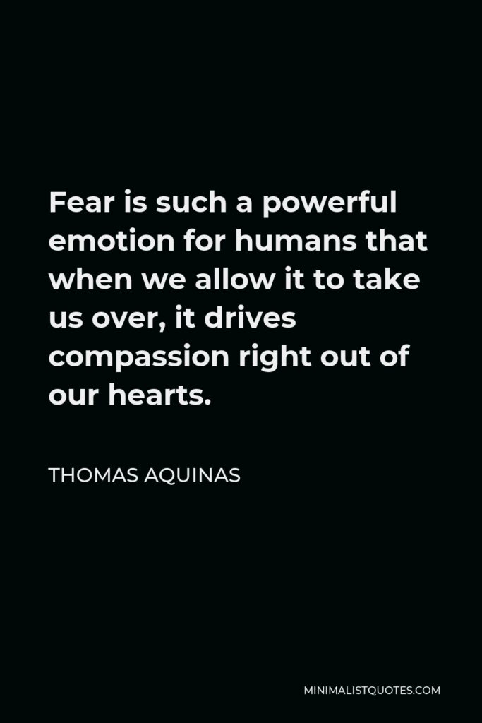 Thomas Aquinas Quote - Fear is such a powerful emotion for humans that when we allow it to take us over, it drives compassion right out of our hearts.