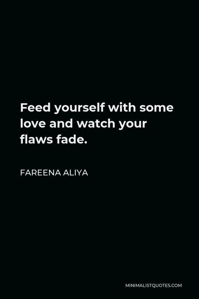Fareena Aliya Quote - Feed yourself with some love and watch your flaws fade.