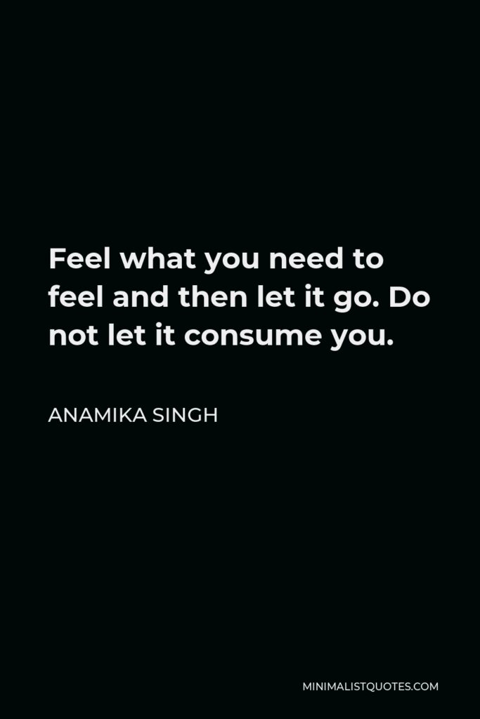 Anamika Singh Quote - Feel what you need to feel and then let it go. Do not let it consume you.