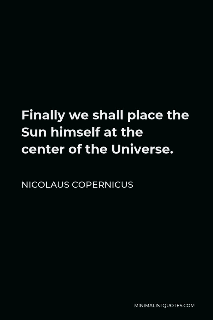 Nicolaus Copernicus Quote - Finally we shall place the Sun himself at the center of the Universe.