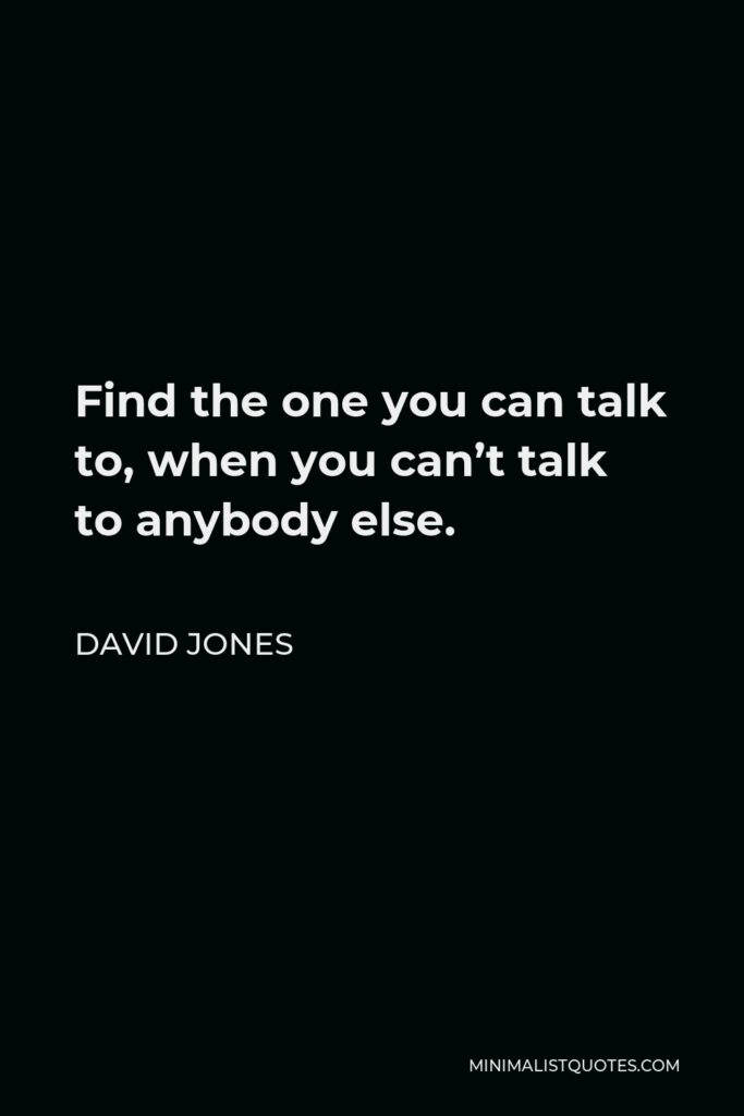 David Jones Quote - Find the one you can talk to, when you can't talk to anybody else.