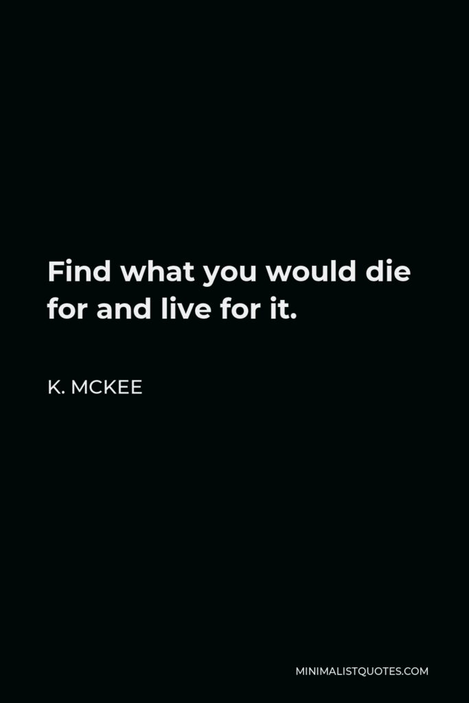 K. Mckee Quote - Find what you would die for and live for it.