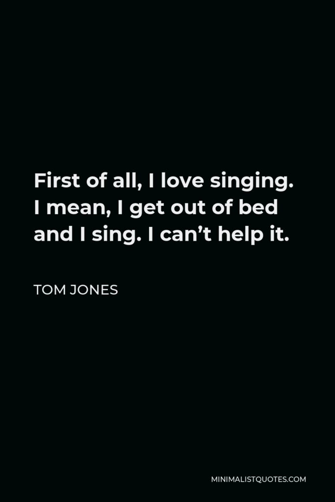 Tom Jones Quote - First of all, I love singing. I mean, I get out of bed and I sing. I can't help it.
