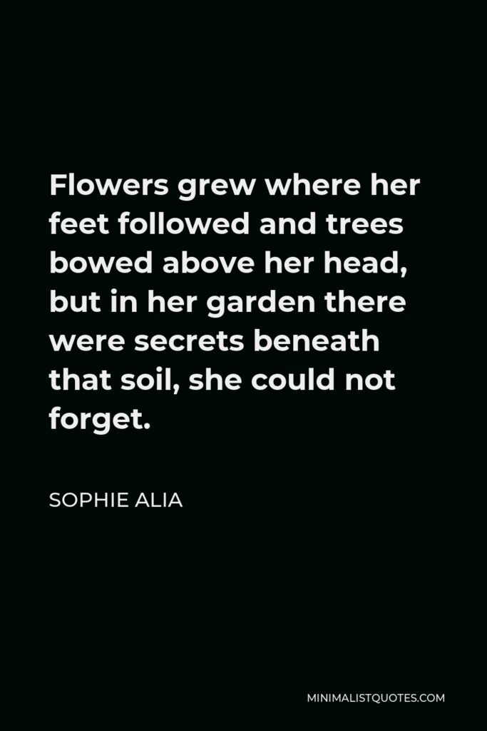 Sophie Alia Quote - Flowers grew where her feet followed and trees bowed above her head, but in her garden there were secrets beneath that soil, she could not forget.