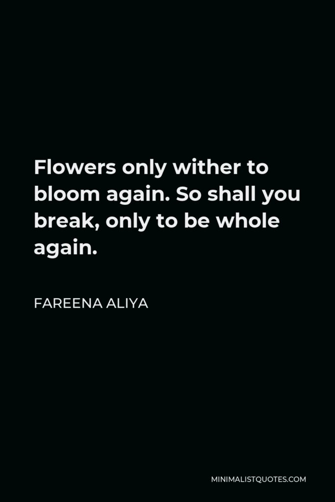 Fareena Aliya Quote - Flowers only wither to bloom again. So shall you break, only to be whole again.