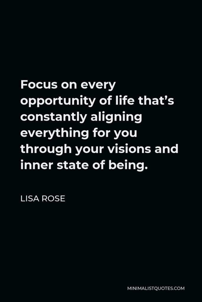 Lisa Rose Quote - Focus on every opportunity of life that's constantly aligning everything for you through your visions and inner state of being.