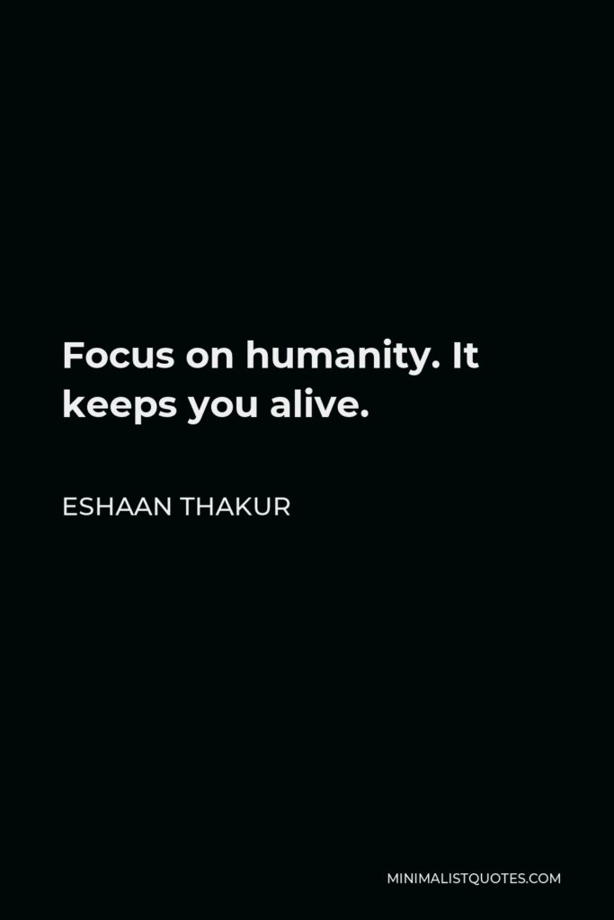 Eshaan Thakur Quote - Focus on humanity. It keeps you alive.