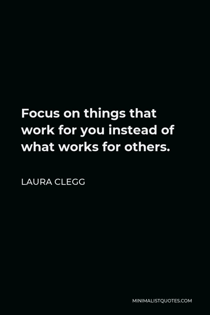 Laura Clegg Quote - Focus on things that work for you instead of what works for others.