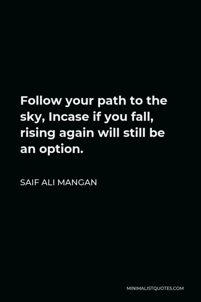 Saif Ali Mangan Quote - Follow your path to the sky, Incase if you fall, rising again will still be an option.