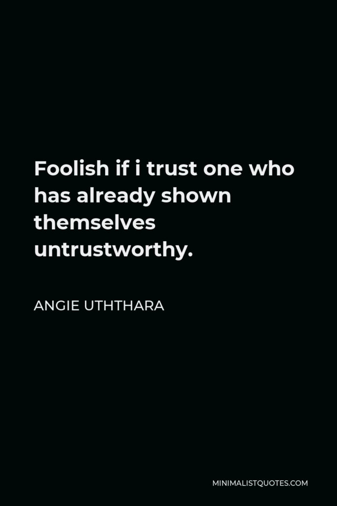 Angie Uththara Quote - Foolish if i trust one who has already shown themselves untrustworthy.