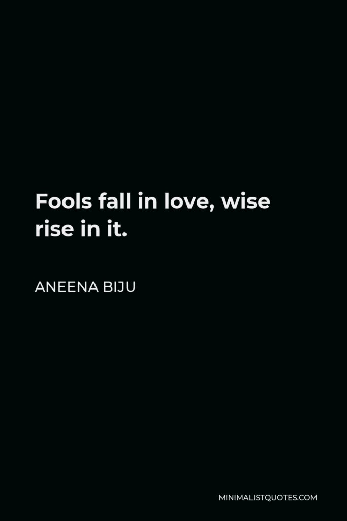 Aneena Biju Quote - Fools fall in love, wise rise in it.