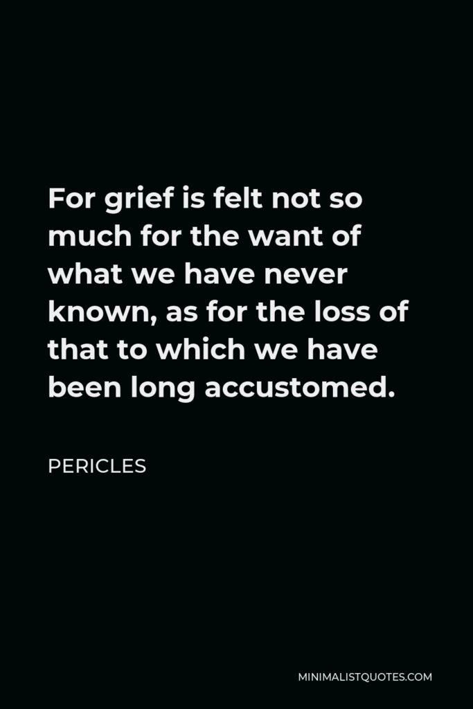 Pericles Quote - For grief is felt not so much for the want of what we have never known, as for the loss of that to which we have been long accustomed.