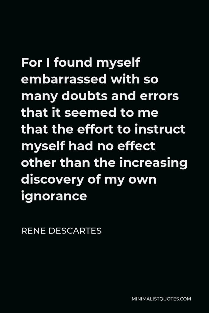 Rene Descartes Quote - For I found myself embarrassed with so many doubts and errors that it seemed to me that the effort to instruct myself had no effect other than the increasing discovery of my own ignorance