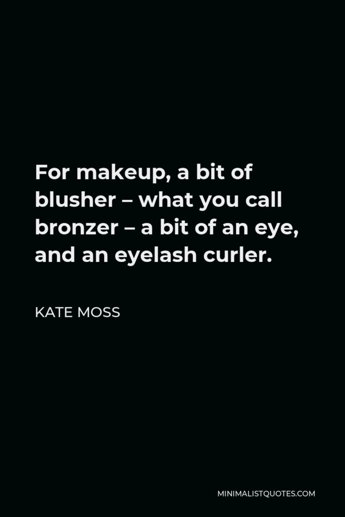 Kate Moss Quote - For makeup, a bit of blusher – what you call bronzer – a bit of an eye, and an eyelash curler.