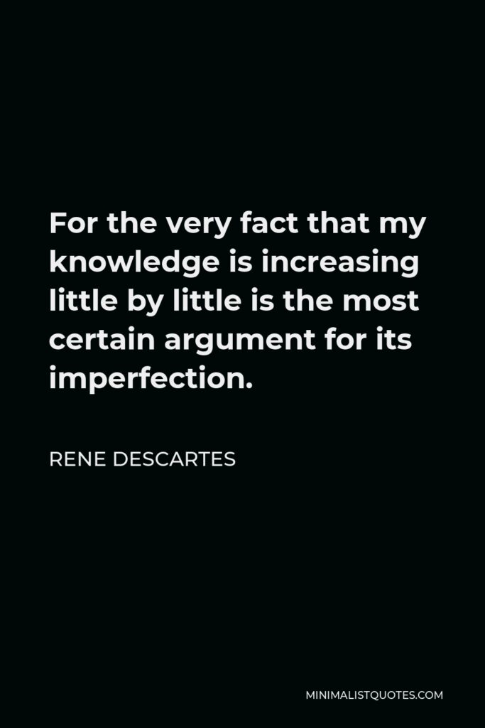 Rene Descartes Quote - For the very fact that my knowledge is increasing little by little is the most certain argument for its imperfection.