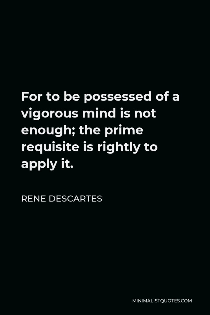 Rene Descartes Quote - For to be possessed of a vigorous mind is not enough; the prime requisite is rightly to apply it.